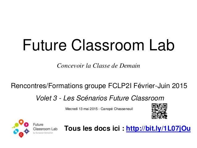 Future Classroom Lab Concevoir la Classe de Demain Rencontres/Formations groupe FCLP2I Février-Juin 2015 Volet 3 - Les Scé...