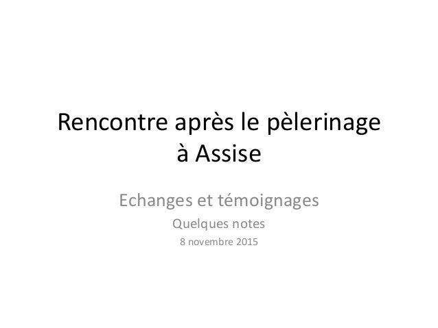 Rencontre après le pèlerinage à Assise Echanges et témoignages Quelques notes 8 novembre 2015
