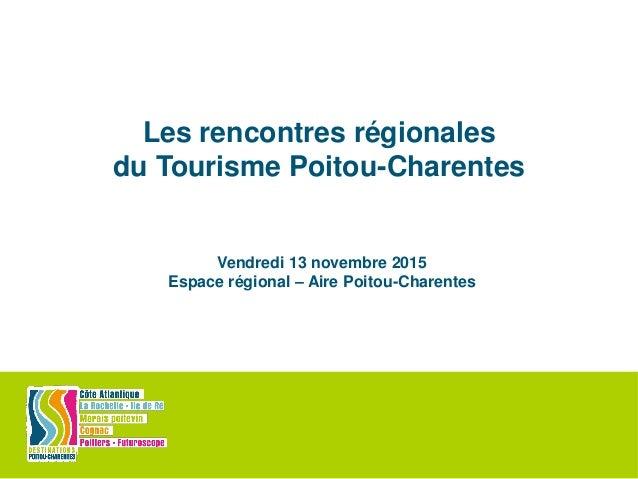 Les rencontres régionales du Tourisme Poitou-Charentes Vendredi 13 novembre 2015 Espace régional – Aire Poitou-Charentes