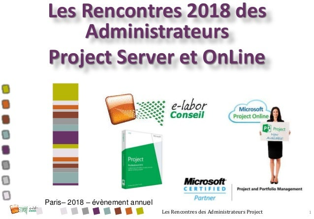 Les Rencontres des Administrateurs Project Les Rencontres 2018 des Administrateurs Project Server et OnLine 1 Paris– 2018 ...