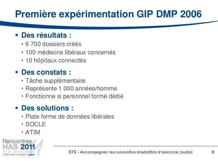 Première expérimentation GIP DMP 2006 Des résultats : • 6 700 dossiers créés • 100 médecins libéraux concernés • 10 hôpit...