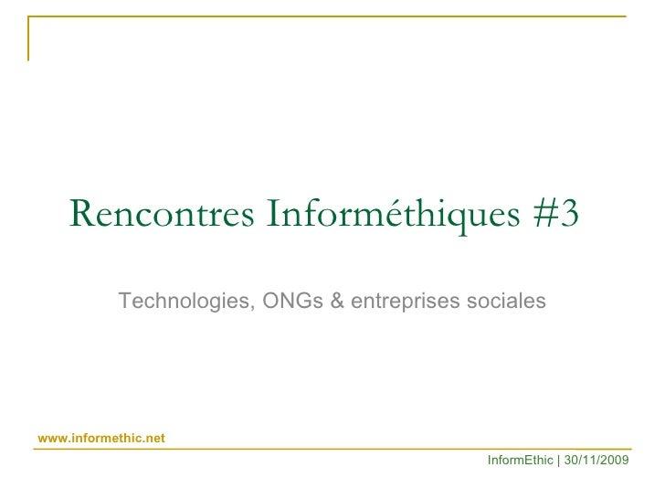 Rencontres Informéthiques #3 Technologies, ONGs & entreprises sociales InformEthic | 30/11/2009 www.informethic.net