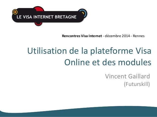 Rencontres Visa Internet - décembre 2014 - Rennes  Utilisation de la plateforme Visa  Online et des modules  Vincent Gaill...