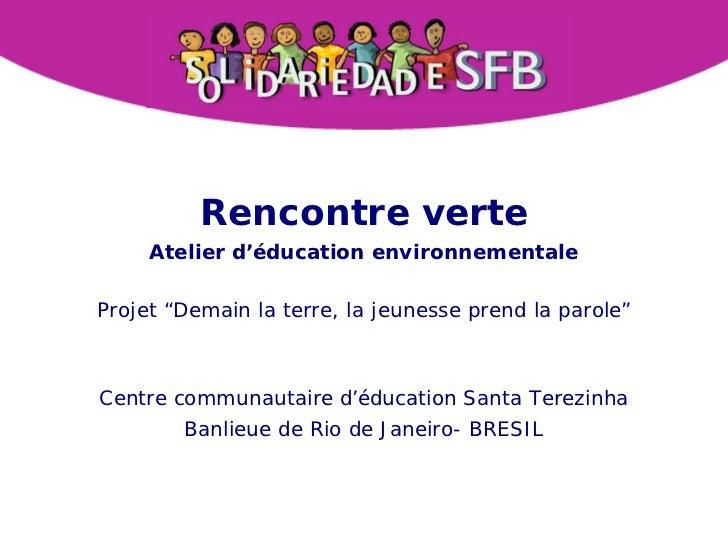 """Rencontre verte     Atelier d'éducation environnementaleProjet """"Demain la terre, la jeunesse prend la parole""""Centre commun..."""