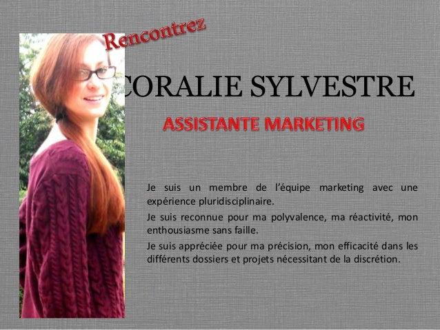 CORALIE SYLVESTRE  Je suis un membre de l'équipe marketing avec une  expérience pluridisciplinaire.  Je suis reconnue pour...