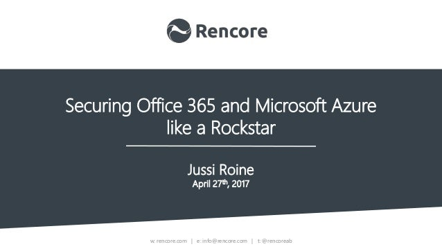 w: rencore.com | e: info@rencore.com | t: @rencoreab Securing Office 365 and Microsoft Azure like a Rockstar Jussi Roine A...