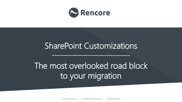 w: rencore.com | e: info@rencore.com | t: @rencoreab SharePoint Customizations The most overlooked road block to your migr...