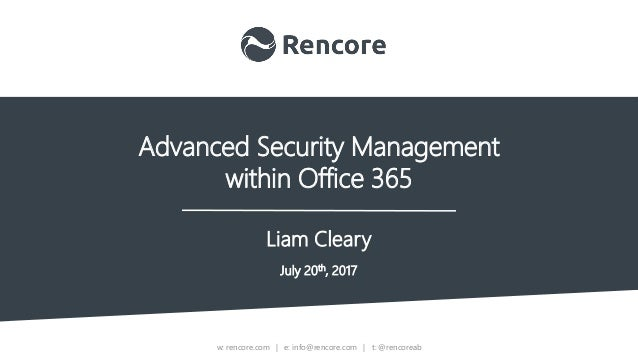 w: rencore.com | e: info@rencore.com | t: @rencoreab Advanced Security Management within Office 365 Liam Cleary July 20th,...