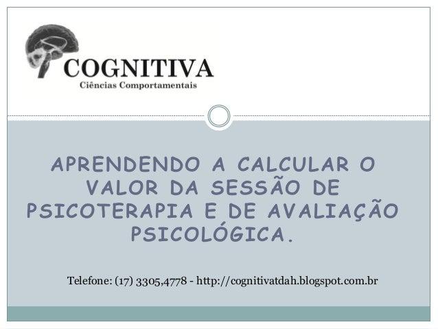 APRENDENDO A CALCULAR O VALOR DA SESSÃO DE PSICOTERAPIA E DE AVALIAÇÃO PSICOLÓGICA. Telefone: (17) 3305,4778 - http://cogn...