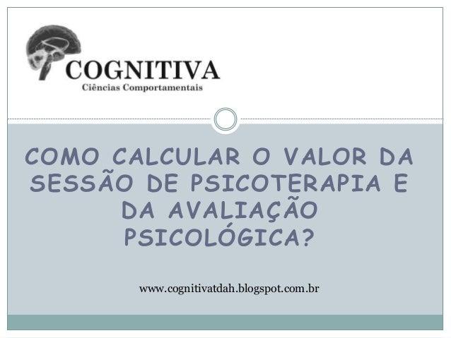 COMO CALCULAR O VALOR DA SESSÃO DE PSICOTERAPIA E DA AVALIAÇÃO PSICOLÓGICA? www.cognitivatdah.blogspot.com.br