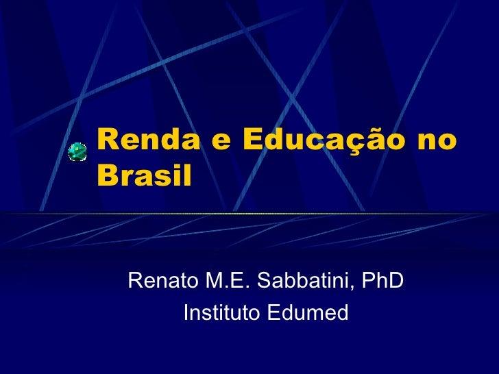 Renda e Educação no Brasil    Renato M.E. Sabbatini, PhD      Instituto Edumed