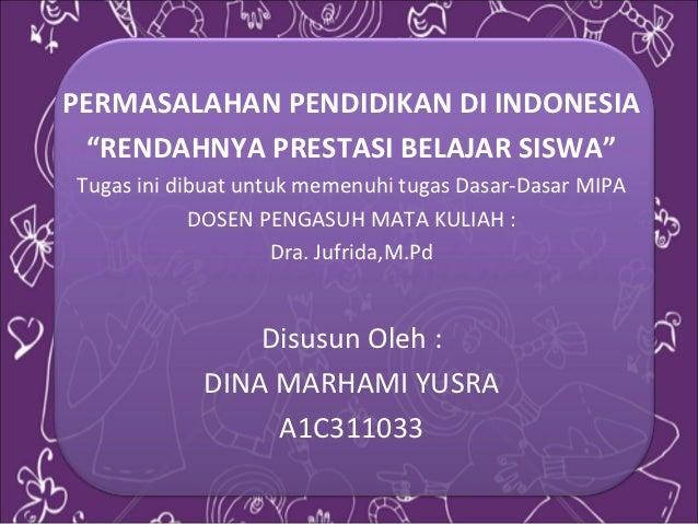 """PERMASALAHAN PENDIDIKAN DI INDONESIA """"RENDAHNYA PRESTASI BELAJAR SISWA""""Tugas ini dibuat untuk memenuhi tugas Dasar-Dasar M..."""