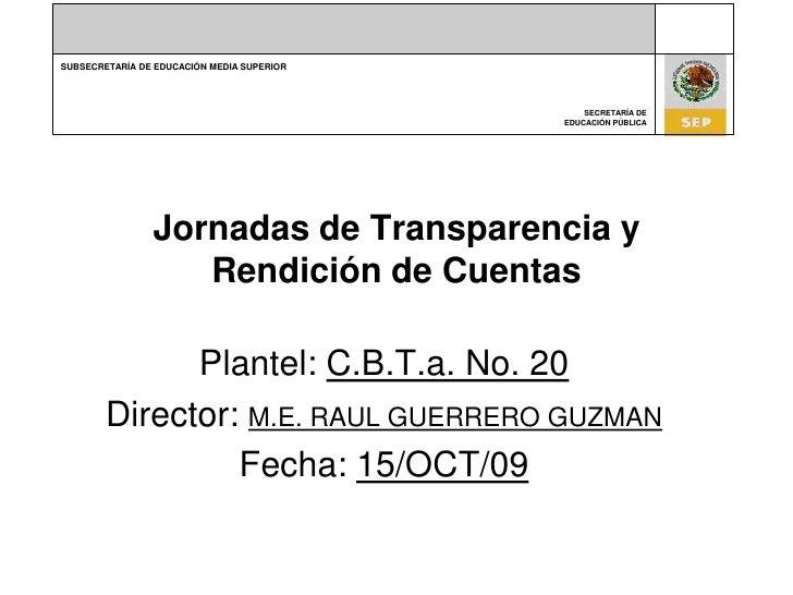 Jornadas de Transparencia y Rendición de Cuentas<br />Plantel: C.B.T.a. No. 20<br />Director: M.E. RAUL GUERRERO GUZMAN<br...
