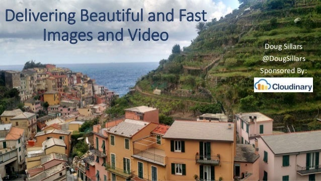 Delivering Beautiful and Fast Images and Video Doug Sillars @DougSillars Sponsored By: