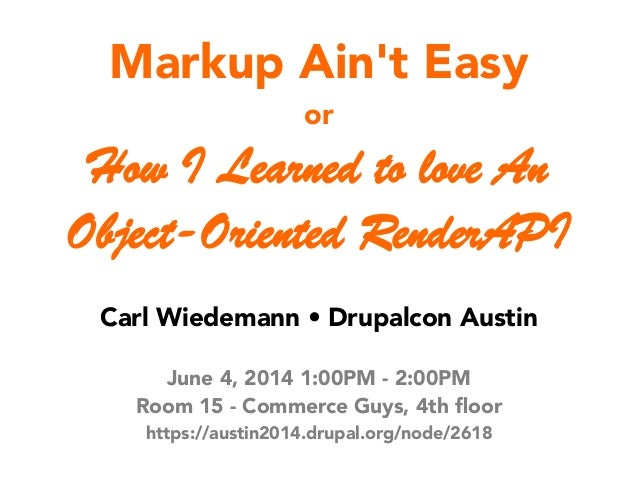 Markup Ain't Easy or How I Learned to love An Object-Oriented RenderAPI Carl Wiedemann • Drupalcon Austin June 4, 2014 1:0...
