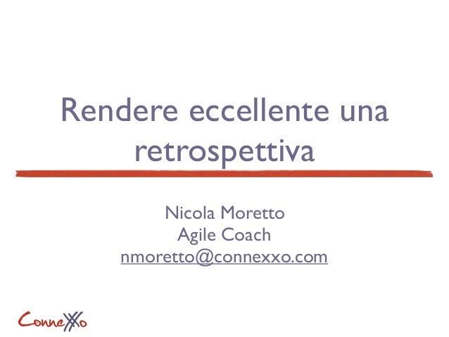 ConneXoX Rendere eccellente una retrospettiva Nicola Moretto Agile Coach nmoretto@connexxo.com