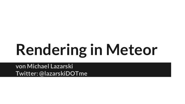 Rendering in Meteor von Michael Lazarski Twitter: @lazarskiDOTme