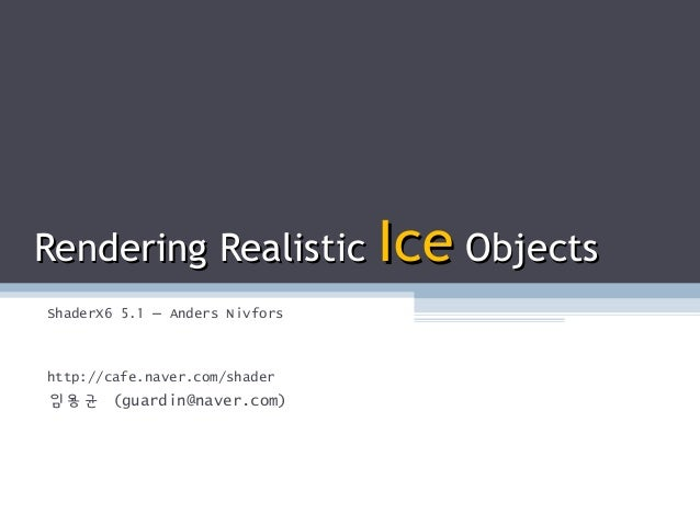 Rendering RealisticRendering Realistic IceIce ObjectsObjects ShaderX6 5.1 – Anders Nivfors http://cafe.naver.com/shader 임용...