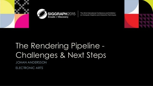 The Rendering Pipeline - Challenges & Next Steps JOHAN ANDERSSON ELECTRONIC ARTS