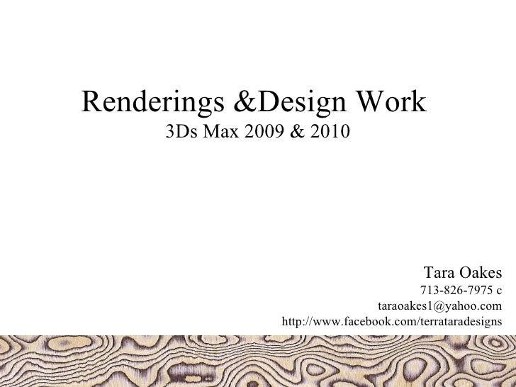 Renderings &Design Work  3Ds Max 2009 & 2010 Tara Oakes 713-826-7975 c [email_address] http://www.facebook.com/terratarade...