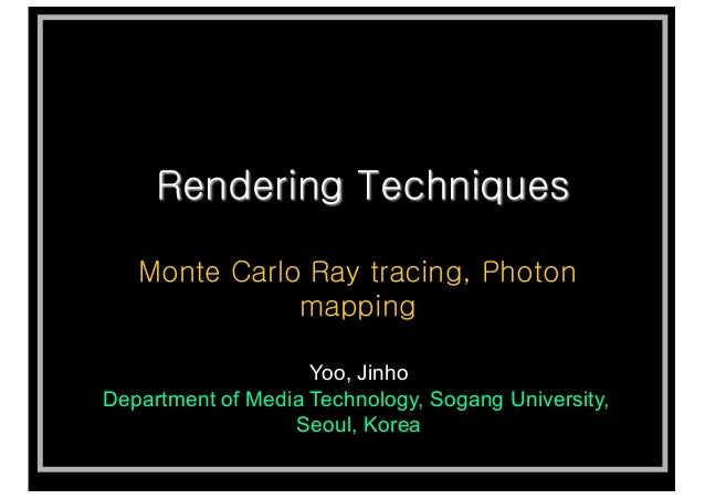 Rendering Techniques Monte Carlo Ray tracing, Photon mapping Yoo, Jinho Department of Media Technology, Sogang University,...