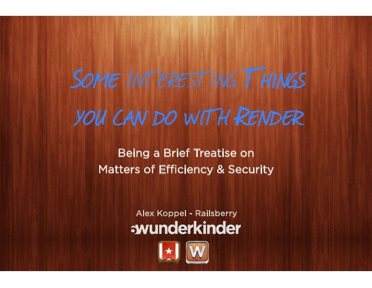SOME INTERESTING THINGSYOU CAN DO WITH RENDER     Being a Brief Treatise on  Matters of Efficiency & Security        Alex Ko...