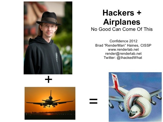 "Hackers +        Airplanes    No Good Can Come Of This              Confidence 2012     Brad ""RenderMan"" Haines, CISSP    ..."