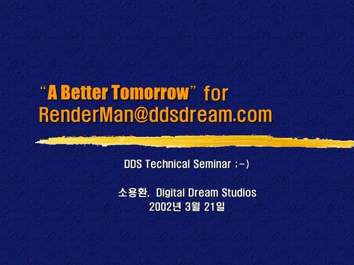 """A Better Tomorrow"" forRenderMan@ddsdream.com        DDS Technical Seminar ;-)       소용환, Digital Dream Studios           ..."