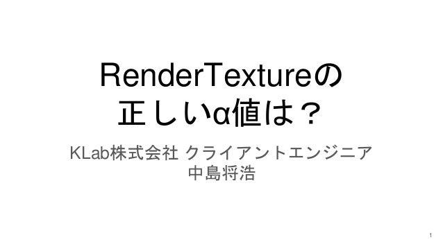 RenderTextureの 正しいα値は? KLab株式会社 クライアントエンジニア 中島将浩 1