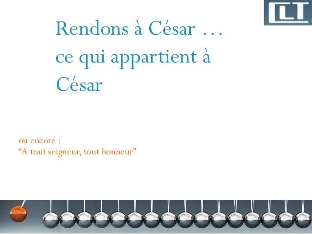 """Rendons à César … ce qui appartient à César ou encore : """"A tout seigneur, tout honneur"""""""