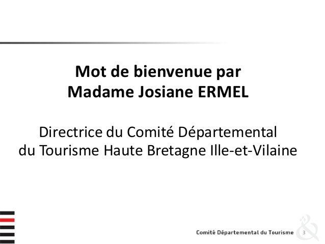 Mot de bienvenue par Madame Josiane ERMEL Directrice du Comité Départemental du Tourisme Haute Bretagne Ille-et-Vilaine 3