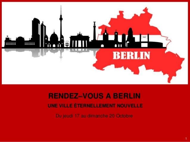 RENDEZ–VOUS A BERLIN UNE VILLE ÉTERNELLEMENT NOUVELLE Du jeudi 17 au dimanche 20 Octobre  1