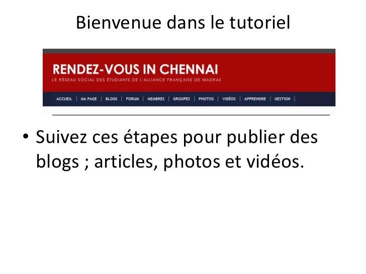 Bienvenue dans le tutoriel• Suivez ces étapes pour publier des  blogs ; articles, photos et vidéos.