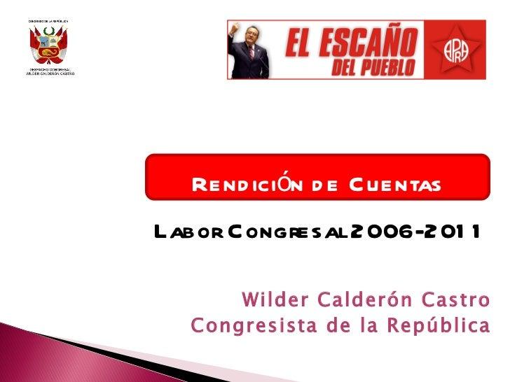 Rendición de Cuentas Labor Congresal 2006-2011 Wilder Calderón Castro Congresista de la República