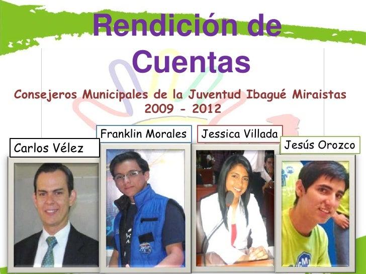 Rendición de                 CuentasConsejeros Municipales de la Juventud Ibagué Miraistas                     2009 - 2012...