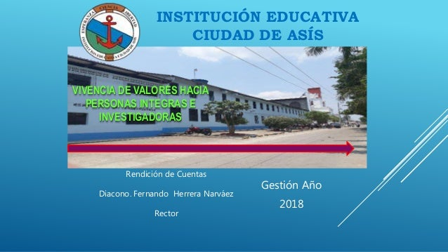 INSTITUCIÓN EDUCATIVA CIUDAD DE ASÍS Gestión Año 2018 Rendición de Cuentas Diacono. Fernando Herrera Narváez Rector VIVENC...