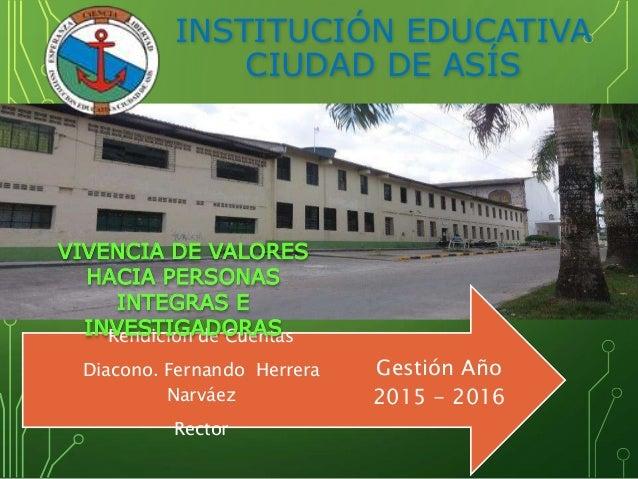 INSTITUCIÓN EDUCATIVA CIUDAD DE ASÍS Gestión Año 2015 - 2016 Rendición de Cuentas Diacono. Fernando Herrera Narváez Rector...