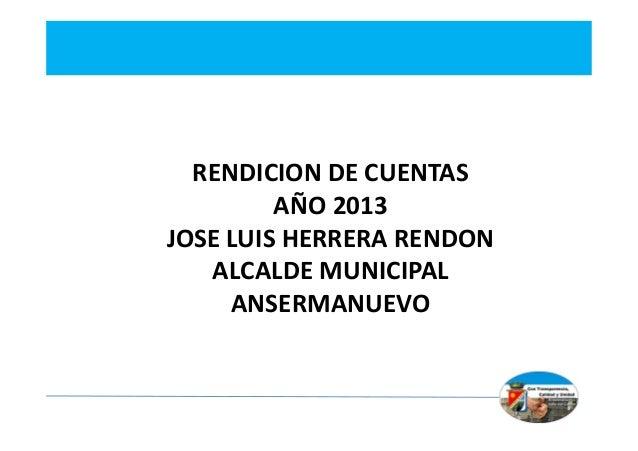 RENDICION DE CUENTAS AÑO 2013 JOSE LUIS HERRERA RENDON ALCALDE MUNICIPAL ANSERMANUEVO