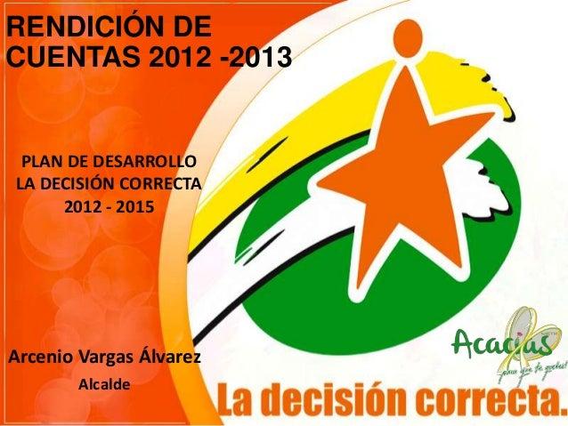 RENDICIÓN DE CUENTAS 2012 -2013  PLAN DE DESARROLLO LA DECISIÓN CORRECTA 2012 - 2015  Arcenio Vargas Álvarez Alcalde
