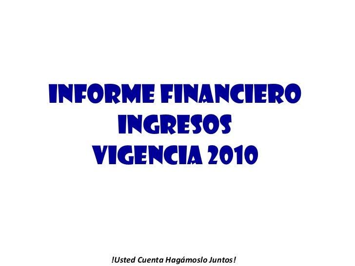 INFORME FINANCIERO INGRESOS VIGENCIA 2010 !Usted Cuenta Hagámoslo Juntos!