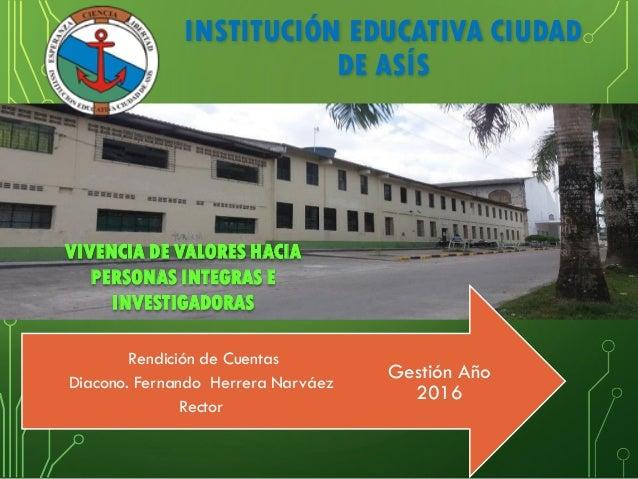 INSTITUCIÓN EDUCATIVA CIUDAD DE ASÍS Gestión Año 2016 Rendición de Cuentas Diacono. Fernando Herrera Narváez Rector VIVENC...