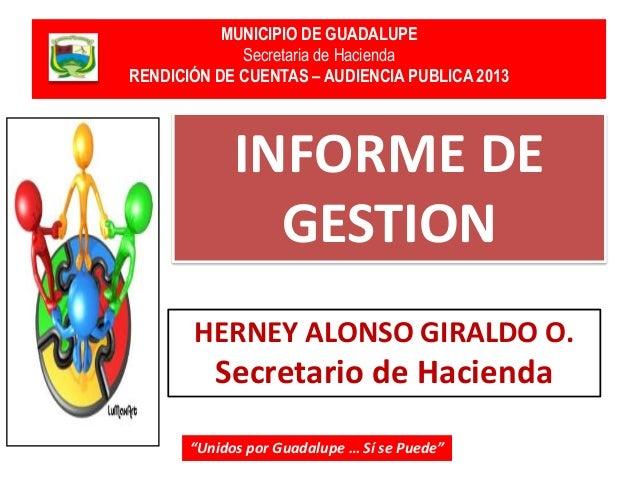 MUNICIPIO DE GUADALUPE Secretaria de Hacienda RENDICIÓN DE CUENTAS – AUDIENCIA PUBLICA 2013  INFORME DE GESTION HERNEY ALO...