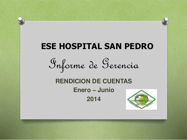 ESE HOSPITAL SAN PEDRO  Informe de Gerencia  RENDICION DE CUENTAS  Enero – Junio  2014