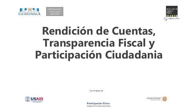 Con el apoyo de Rendición de Cuentas, Transparencia Fiscal y Participación Ciudadania Add Government or civil society agen...