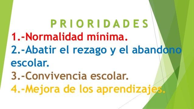 P R I O R I D A D E S 1.-Normalidad mínima. 2.-Abatir el rezago y el abandono escolar. 3.-Convivencia escolar. 4.-Mejora d...