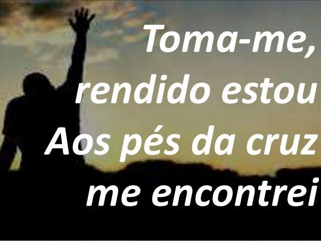 Toma-me, rendido estou Aos pés da cruz me encontrei