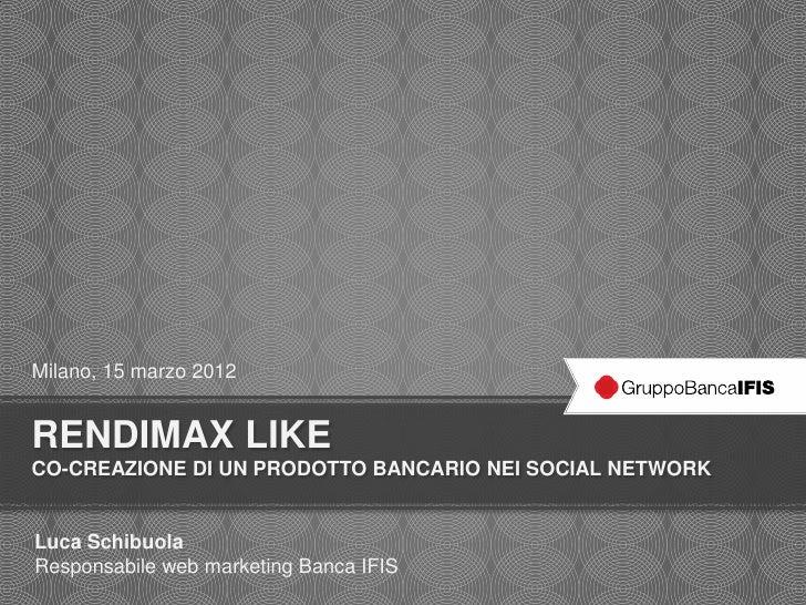 Milano, 15 marzo 2012RENDIMAX LIKECO-CREAZIONE DI UN PRODOTTO BANCARIO NEI SOCIAL NETWORKLuca SchibuolaResponsabile web ma...