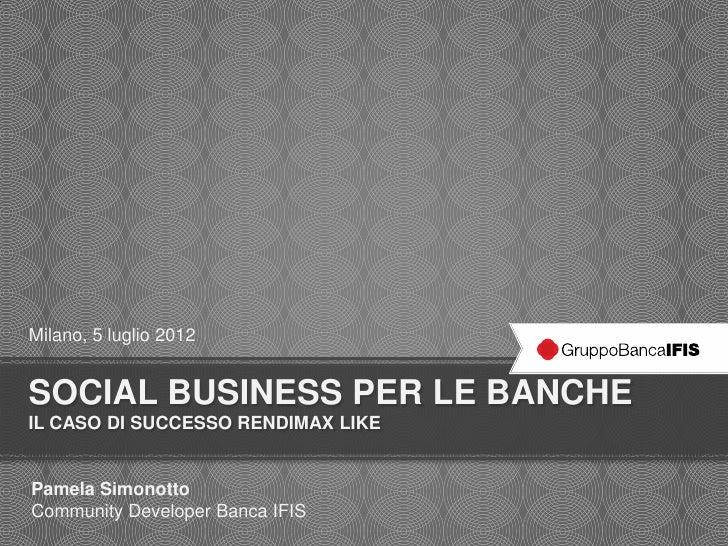 Milano, 5 luglio 2012SOCIAL BUSINESS PER LE BANCHEIL CASO DI SUCCESSO RENDIMAX LIKEPamela SimonottoCommunity Developer Ban...