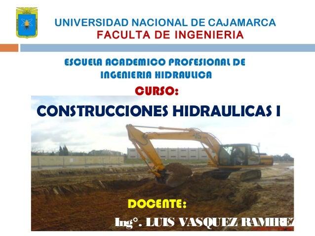 CURSO: CONSTRUCCIONES HIDRAULICAS I DOCENTE: Ing°. LUIS VASQUEZ RAMIREZ UNIVERSIDAD NACIONAL DE CAJAMARCA FACULTA DE INGEN...