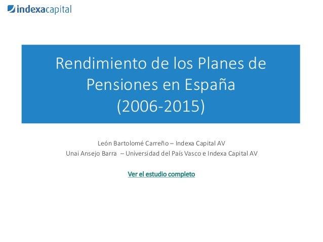 Rendimiento de los Planes de Pensiones en España (2006-2015) León Bartolomé Carreño – Indexa Capital AV Unai Ansejo Barra ...